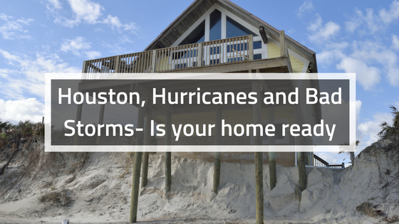 Houston, Hurricanes and Bad Storms- Is your home ready