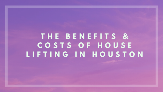 The Benefits and Costs of House Lifting in Houston