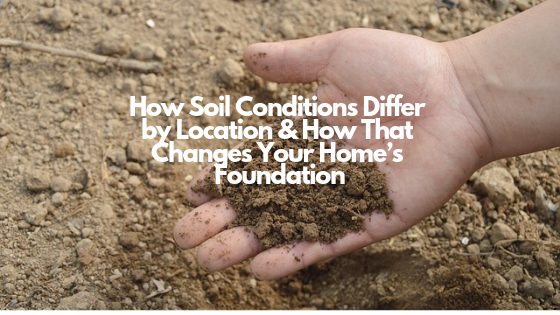 How Soil Conditions Differ by Location & How That Changes Your Home's Foundation
