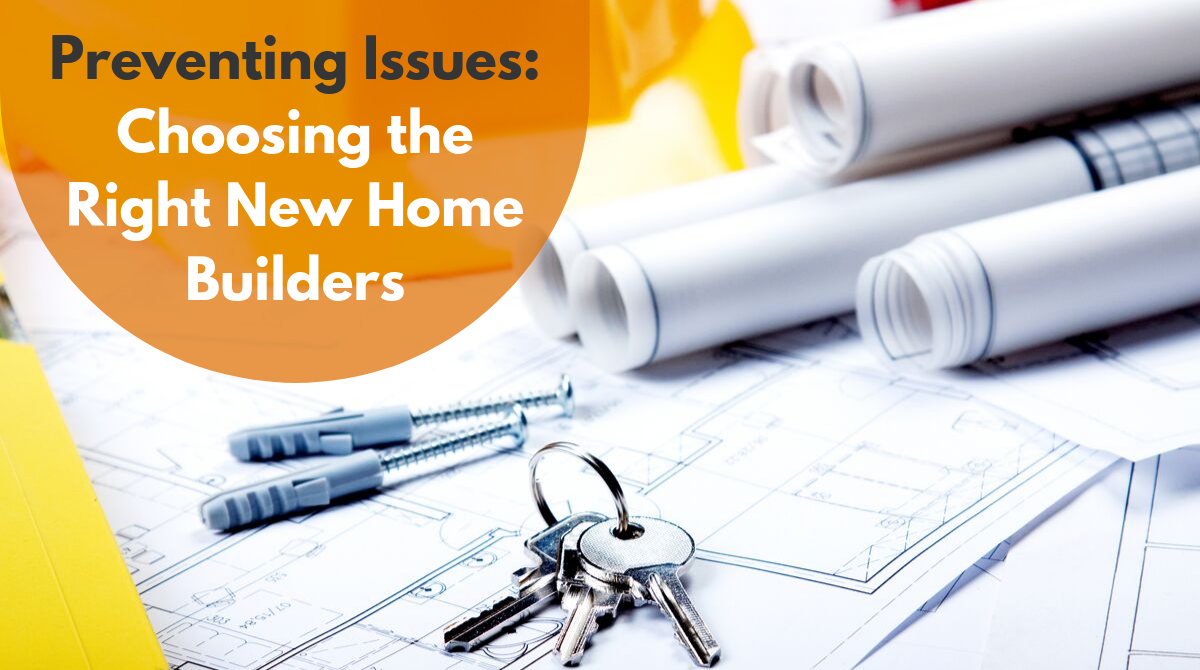 Preventing Issues: Choosing the Right New Home Builders