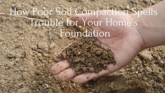 How Poor Soil Compaction Spells Trouble for Your Houston Home's Foundation
