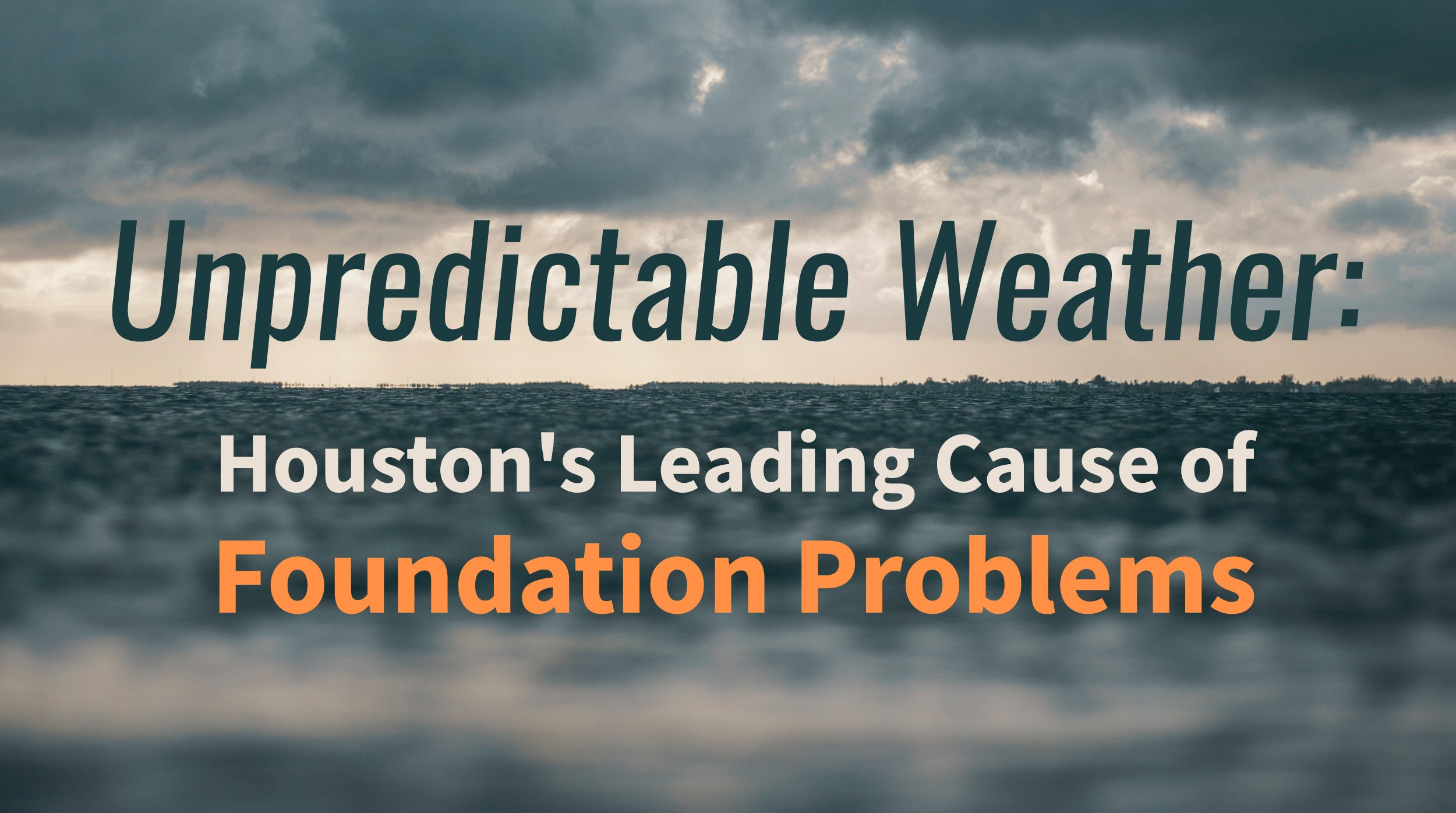 Unpredictable Weather: Houston's Leading Cause of Foundation Problems